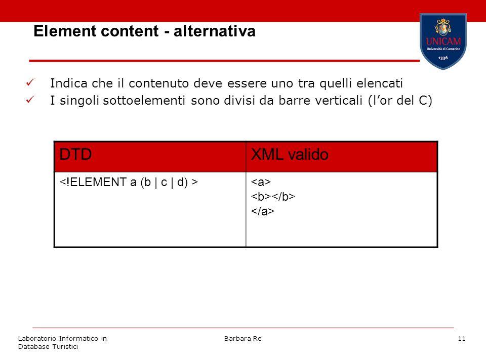 Laboratorio Informatico in Database Turistici Barbara Re11 Element content - alternativa Indica che il contenuto deve essere uno tra quelli elencati I singoli sottoelementi sono divisi da barre verticali (lor del C) DTDXML valido