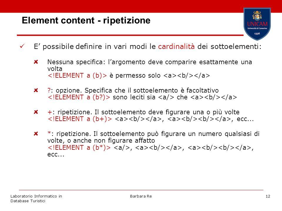 Laboratorio Informatico in Database Turistici Barbara Re12 Element content - ripetizione E possibile definire in vari modi le cardinalità dei sottoelementi: Nessuna specifica: largomento deve comparire esattamente una volta è permesso solo : opzione.