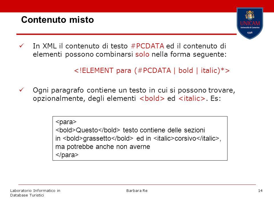 Laboratorio Informatico in Database Turistici Barbara Re14 Contenuto misto In XML il contenuto di testo #PCDATA ed il contenuto di elementi possono combinarsi solo nella forma seguente: Ogni paragrafo contiene un testo in cui si possono trovare, opzionalmente, degli elementi ed.