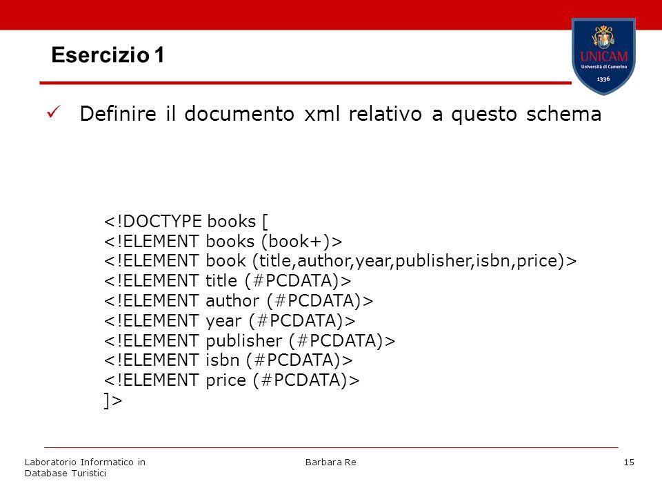 Laboratorio Informatico in Database Turistici Barbara Re15 Esercizio 1 Definire il documento xml relativo a questo schema ]>