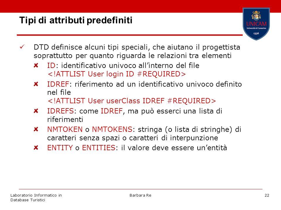 Laboratorio Informatico in Database Turistici Barbara Re22 Tipi di attributi predefiniti DTD definisce alcuni tipi speciali, che aiutano il progettista soprattutto per quanto riguarda le relazioni tra elementi ID: identificativo univoco allinterno del file IDREF: riferimento ad un identificativo univoco definito nel file IDREFS: come IDREF, ma può esserci una lista di riferimenti NMTOKEN o NMTOKENS: stringa (o lista di stringhe) di caratteri senza spazi o caratteri di interpunzione ENTITY o ENTITIES: il valore deve essere unentità