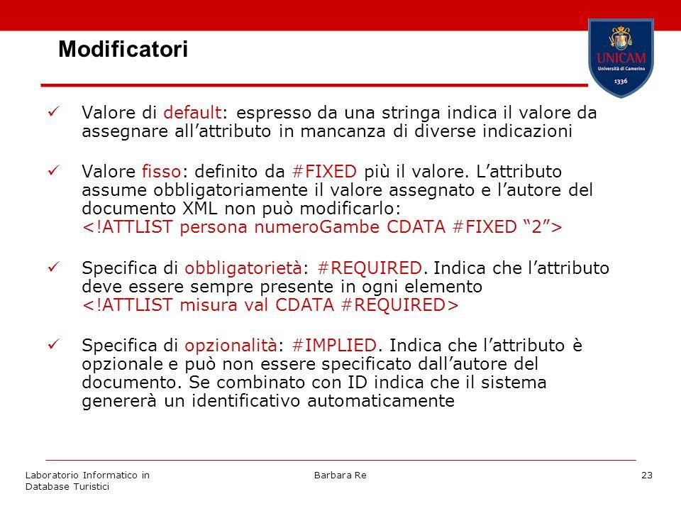 Laboratorio Informatico in Database Turistici Barbara Re23 Modificatori Valore di default: espresso da una stringa indica il valore da assegnare allattributo in mancanza di diverse indicazioni Valore fisso: definito da #FIXED più il valore.