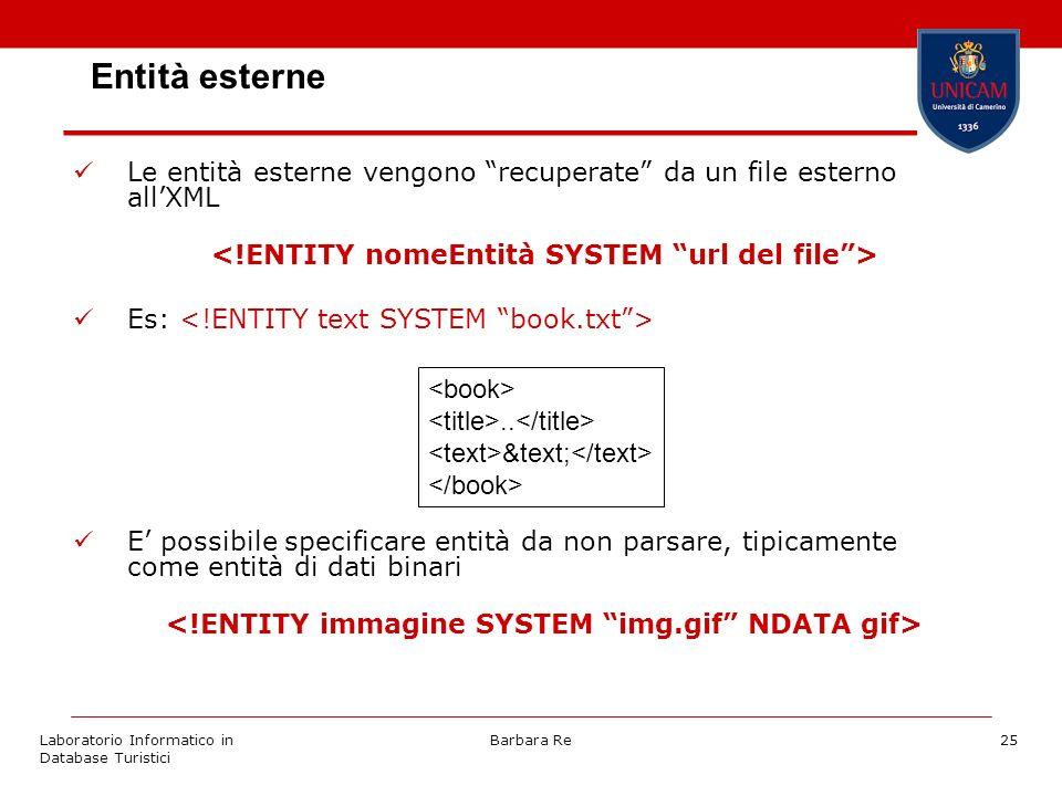 Laboratorio Informatico in Database Turistici Barbara Re25 Entità esterne Le entità esterne vengono recuperate da un file esterno allXML Es: E possibile specificare entità da non parsare, tipicamente come entità di dati binari..