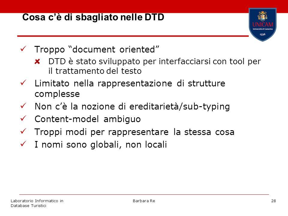 Laboratorio Informatico in Database Turistici Barbara Re28 Cosa cè di sbagliato nelle DTD Troppo document oriented DTD è stato sviluppato per interfacciarsi con tool per il trattamento del testo Limitato nella rappresentazione di strutture complesse Non cè la nozione di ereditarietà/sub-typing Content-model ambiguo Troppi modi per rappresentare la stessa cosa I nomi sono globali, non locali