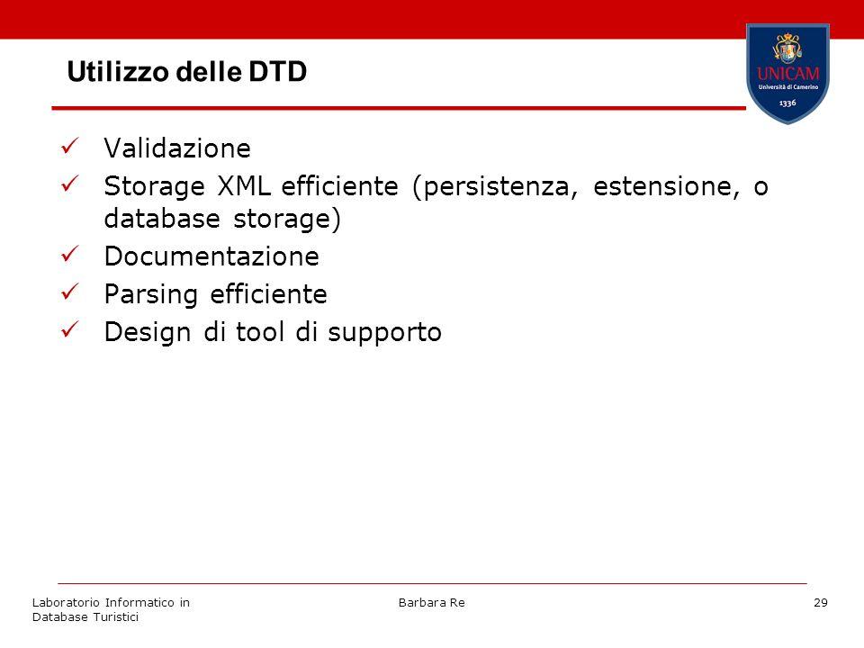 Laboratorio Informatico in Database Turistici Barbara Re29 Utilizzo delle DTD Validazione Storage XML efficiente (persistenza, estensione, o database storage) Documentazione Parsing efficiente Design di tool di supporto
