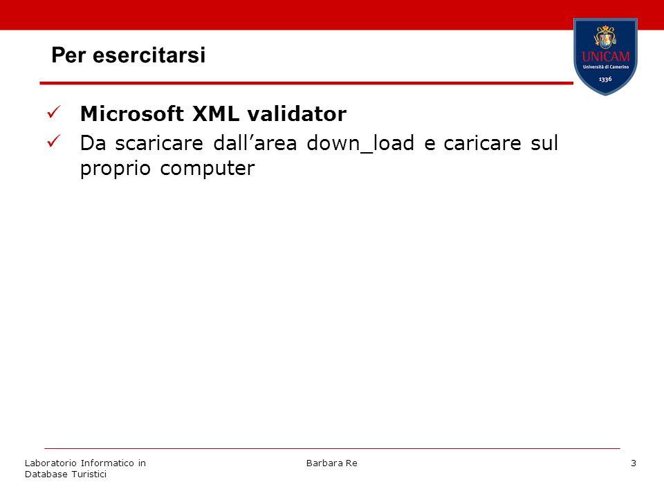 Laboratorio Informatico in Database Turistici Barbara Re3 Per esercitarsi Microsoft XML validator Da scaricare dallarea down_load e caricare sul proprio computer