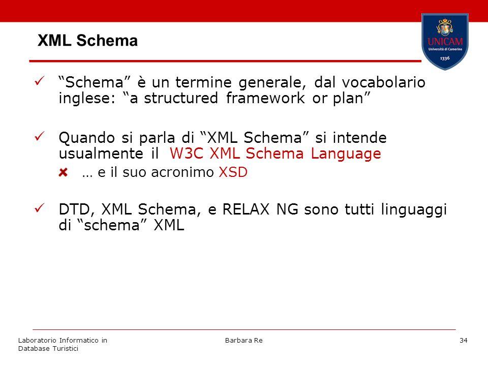 Laboratorio Informatico in Database Turistici Barbara Re34 XML Schema Schema è un termine generale, dal vocabolario inglese: a structured framework or plan Quando si parla di XML Schema si intende usualmente il W3C XML Schema Language … e il suo acronimo XSD DTD, XML Schema, e RELAX NG sono tutti linguaggi di schema XML