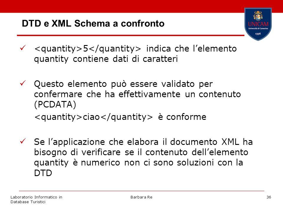 Laboratorio Informatico in Database Turistici Barbara Re36 DTD e XML Schema a confronto 5 indica che lelemento quantity contiene dati di caratteri Questo elemento può essere validato per confermare che ha effettivamente un contenuto (PCDATA) ciao è conforme Se lapplicazione che elabora il documento XML ha bisogno di verificare se il contenuto dellelemento quantity è numerico non ci sono soluzioni con la DTD