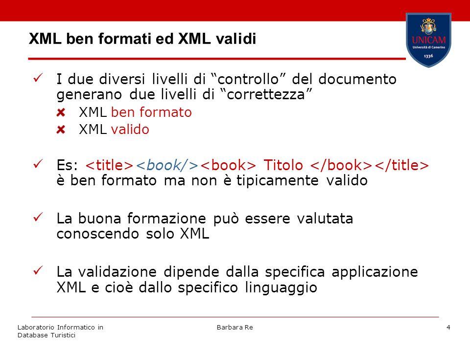 Laboratorio Informatico in Database Turistici Barbara Re4 XML ben formati ed XML validi I due diversi livelli di controllo del documento generano due livelli di correttezza XML ben formato XML valido Es: Titolo è ben formato ma non è tipicamente valido La buona formazione può essere valutata conoscendo solo XML La validazione dipende dalla specifica applicazione XML e cioè dallo specifico linguaggio