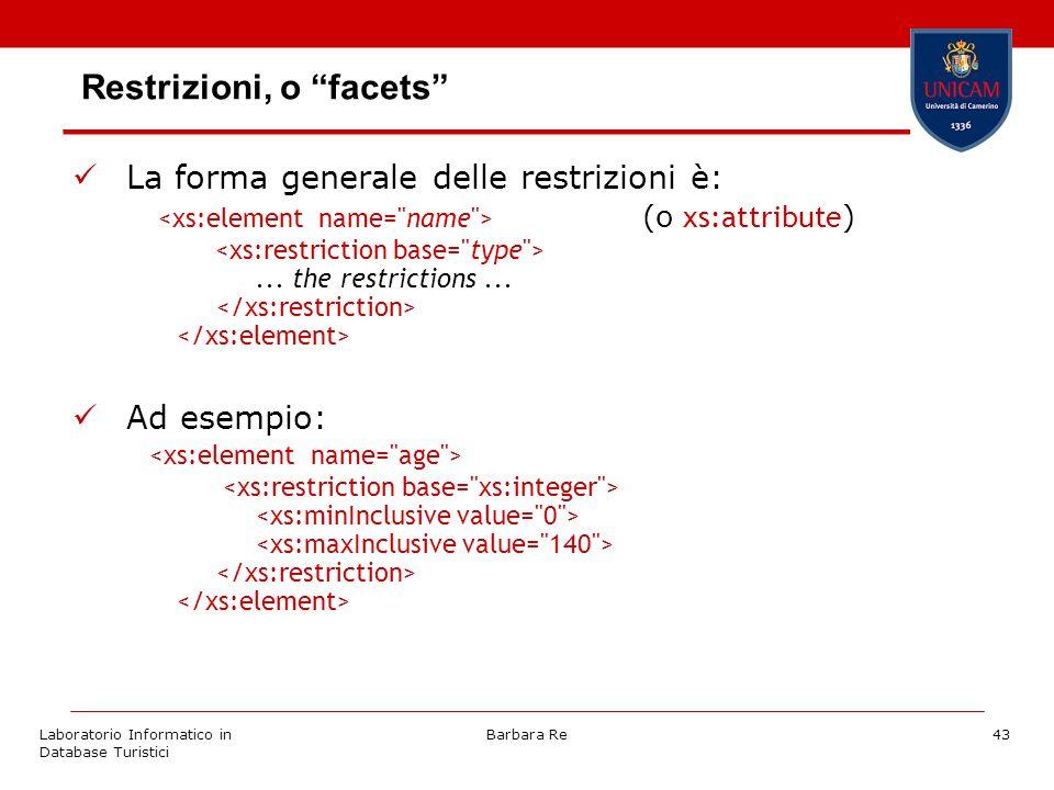 Laboratorio Informatico in Database Turistici Barbara Re43 Restrizioni, o facets La forma generale delle restrizioni è: (o xs:attribute )...