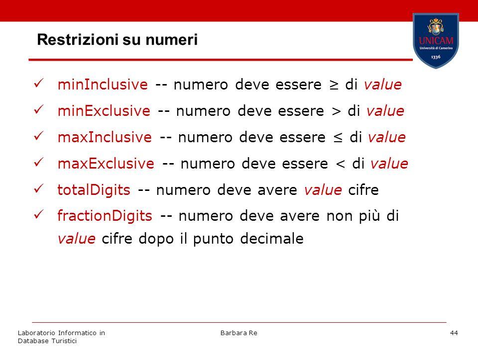 Laboratorio Informatico in Database Turistici Barbara Re44 Restrizioni su numeri minInclusive -- numero deve essere di value minExclusive -- numero deve essere > di value maxInclusive -- numero deve essere di value maxExclusive -- numero deve essere < di value totalDigits -- numero deve avere value cifre fractionDigits -- numero deve avere non più di value cifre dopo il punto decimale
