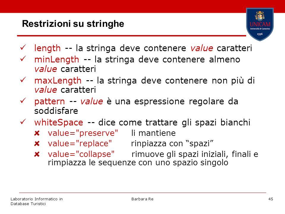 Laboratorio Informatico in Database Turistici Barbara Re45 Restrizioni su stringhe length -- la stringa deve contenere value caratteri minLength -- la stringa deve contenere almeno value caratteri maxLength -- la stringa deve contenere non più di value caratteri pattern -- value è una espressione regolare da soddisfare whiteSpace -- dice come trattare gli spazi bianchi value= preserve li mantiene value= replace rinpiazza con spazi value= collapse rimuove gli spazi iniziali, finali e rimpiazza le sequenze con uno spazio singolo