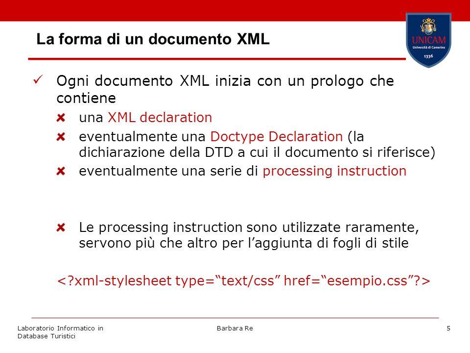 Laboratorio Informatico in Database Turistici Barbara Re5 La forma di un documento XML Ogni documento XML inizia con un prologo che contiene una XML declaration eventualmente una Doctype Declaration (la dichiarazione della DTD a cui il documento si riferisce) eventualmente una serie di processing instruction Le processing instruction sono utilizzate raramente, servono più che altro per laggiunta di fogli di stile