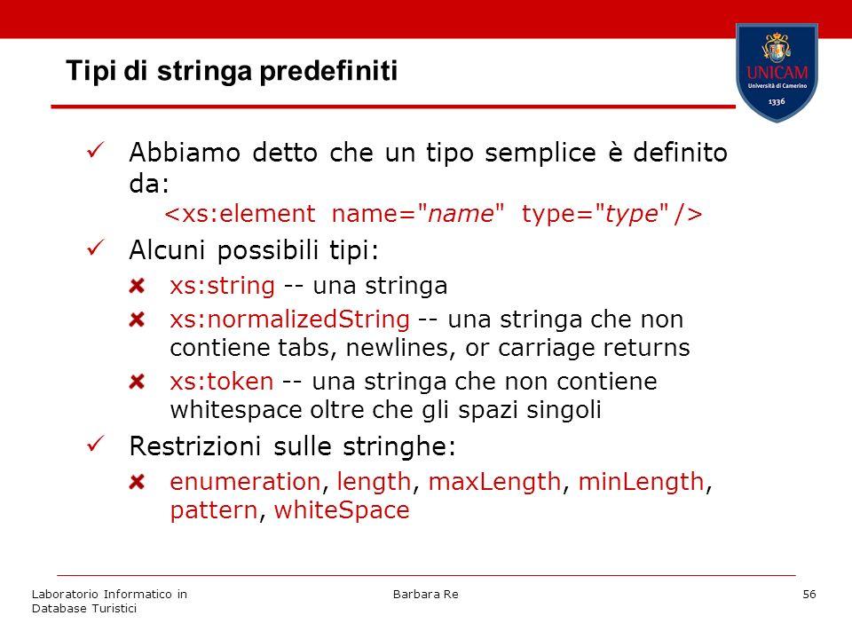 Laboratorio Informatico in Database Turistici Barbara Re56 Tipi di stringa predefiniti Abbiamo detto che un tipo semplice è definito da: Alcuni possibili tipi: xs:string -- una stringa xs:normalizedString -- una stringa che non contiene tabs, newlines, or carriage returns xs:token -- una stringa che non contiene whitespace oltre che gli spazi singoli Restrizioni sulle stringhe: enumeration, length, maxLength, minLength, pattern, whiteSpace