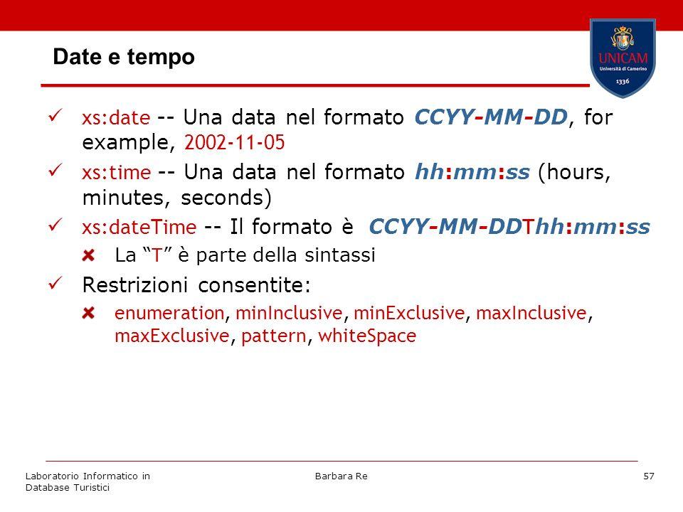 Laboratorio Informatico in Database Turistici Barbara Re57 Date e tempo xs:date -- Una data nel formato CCYY-MM-DD, for example, 2002-11-05 xs:time -- Una data nel formato hh:mm:ss (hours, minutes, seconds) xs:dateTime -- Il formato è CCYY-MM-DD T hh:mm:ss La T è parte della sintassi Restrizioni consentite: enumeration, minInclusive, minExclusive, maxInclusive, maxExclusive, pattern, whiteSpace