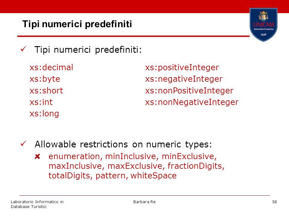 Laboratorio Informatico in Database Turistici Barbara Re58 Tipi numerici predefiniti Tipi numerici predefiniti: Allowable restrictions on numeric types: enumeration, minInclusive, minExclusive, maxInclusive, maxExclusive, fractionDigits, totalDigits, pattern, whiteSpace xs:decimalxs:positiveInteger xs:bytexs:negativeInteger xs:shortxs:nonPositiveInteger xs:intxs:nonNegativeInteger xs:long