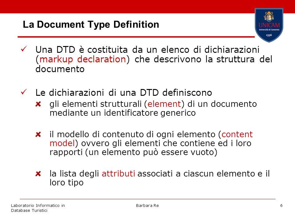 Laboratorio Informatico in Database Turistici Barbara Re6 La Document Type Definition Una DTD è costituita da un elenco di dichiarazioni (markup declaration) che descrivono la struttura del documento Le dichiarazioni di una DTD definiscono gli elementi strutturali (element) di un documento mediante un identificatore generico il modello di contenuto di ogni elemento (content model) ovvero gli elementi che contiene ed i loro rapporti (un elemento può essere vuoto) la lista degli attributi associati a ciascun elemento e il loro tipo