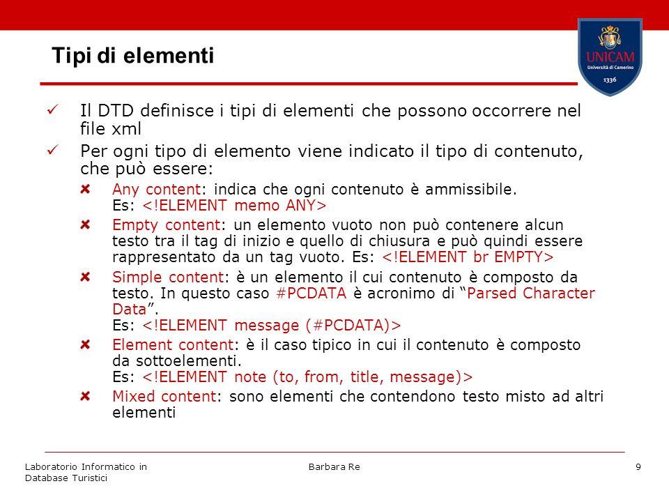 Laboratorio Informatico in Database Turistici Barbara Re9 Tipi di elementi Il DTD definisce i tipi di elementi che possono occorrere nel file xml Per ogni tipo di elemento viene indicato il tipo di contenuto, che può essere: Any content: indica che ogni contenuto è ammissibile.