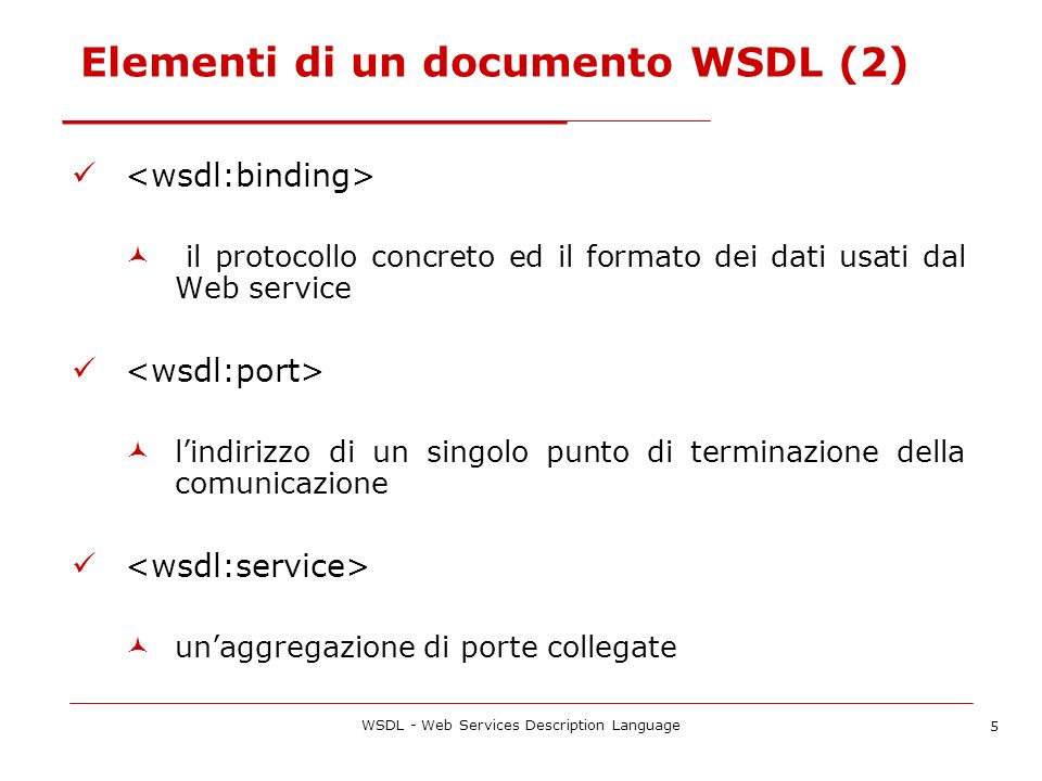 WSDL - Web Services Description Language 5 Elementi di un documento WSDL (2) il protocollo concreto ed il formato dei dati usati dal Web service lindi