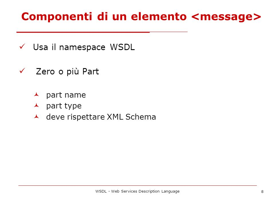 WSDL - Web Services Description Language 8 Componenti di un elemento Usa il namespace WSDL Zero o più Part part name part type deve rispettare XML Sch