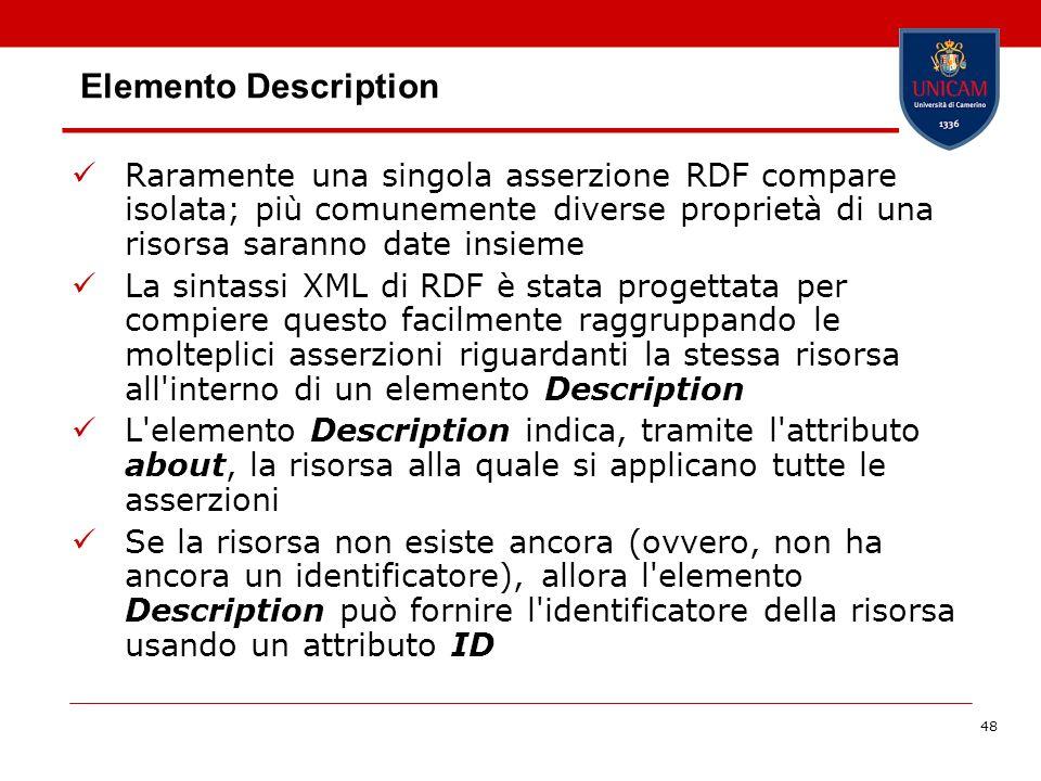 48 Elemento Description Raramente una singola asserzione RDF compare isolata; più comunemente diverse proprietà di una risorsa saranno date insieme La