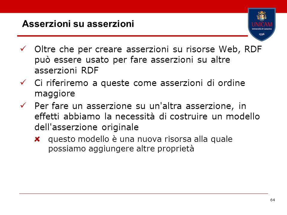 64 Asserzioni su asserzioni Oltre che per creare asserzioni su risorse Web, RDF può essere usato per fare asserzioni su altre asserzioni RDF Ci riferi