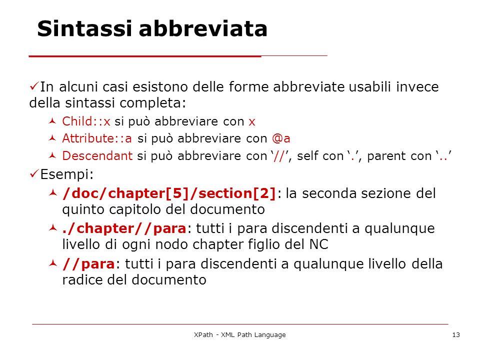 XPath - XML Path Language13 Sintassi abbreviata In alcuni casi esistono delle forme abbreviate usabili invece della sintassi completa: Child::x si può abbreviare con x Attribute::a si può abbreviare con @a Descendant si può abbreviare con //, self con., parent con..