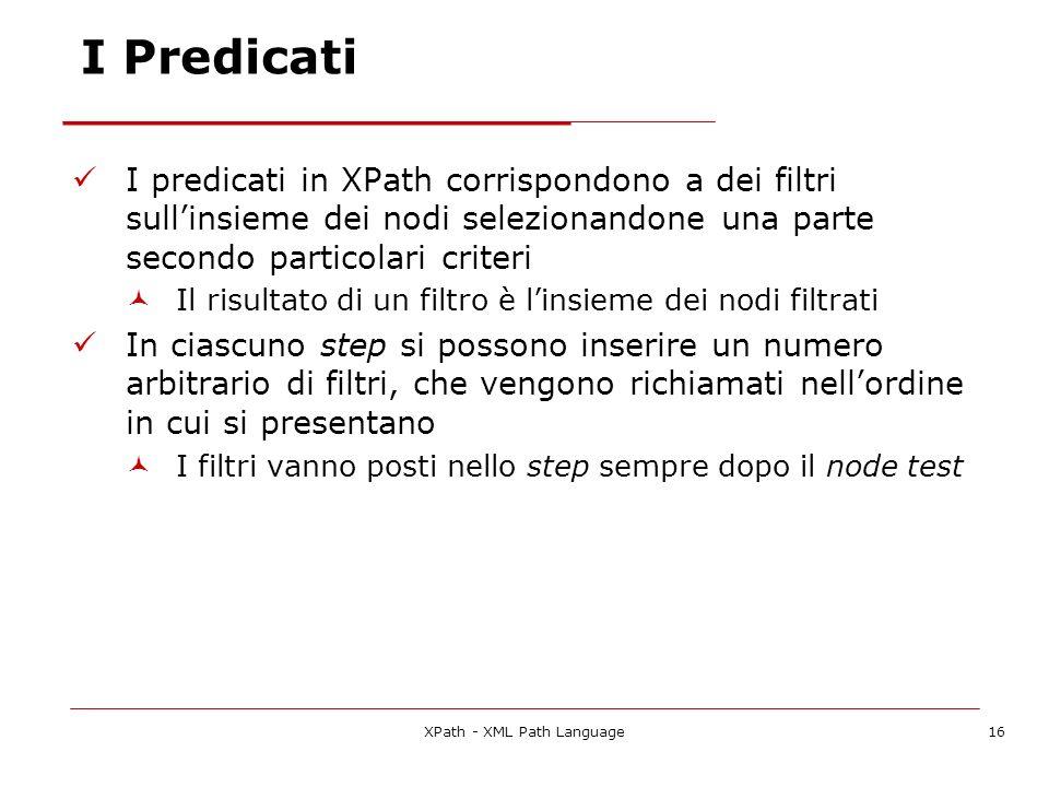 XPath - XML Path Language16 I Predicati I predicati in XPath corrispondono a dei filtri sullinsieme dei nodi selezionandone una parte secondo particolari criteri Il risultato di un filtro è linsieme dei nodi filtrati In ciascuno step si possono inserire un numero arbitrario di filtri, che vengono richiamati nellordine in cui si presentano I filtri vanno posti nello step sempre dopo il node test