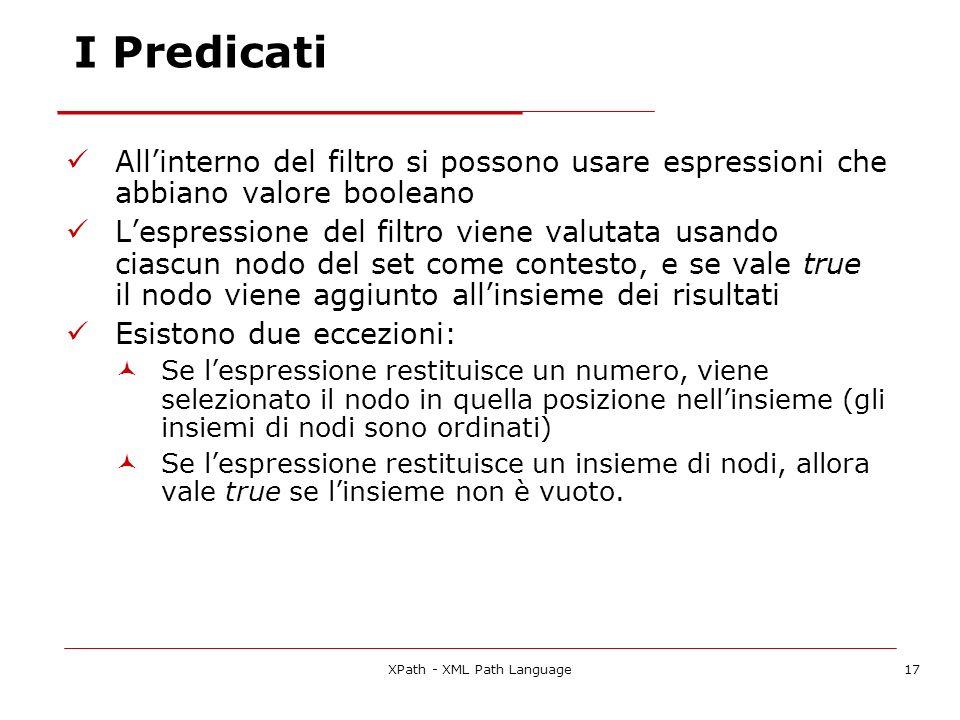 XPath - XML Path Language17 I Predicati Allinterno del filtro si possono usare espressioni che abbiano valore booleano Lespressione del filtro viene valutata usando ciascun nodo del set come contesto, e se vale true il nodo viene aggiunto allinsieme dei risultati Esistono due eccezioni: Se lespressione restituisce un numero, viene selezionato il nodo in quella posizione nellinsieme (gli insiemi di nodi sono ordinati) Se lespressione restituisce un insieme di nodi, allora vale true se linsieme non è vuoto.