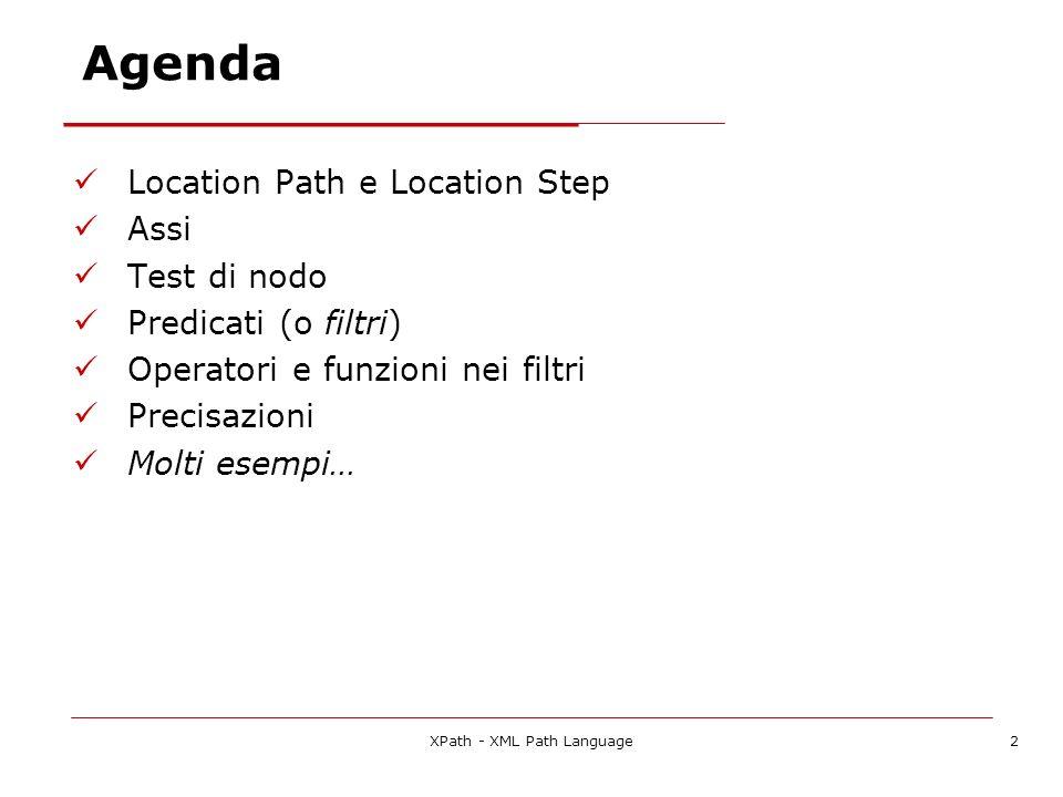 XPath - XML Path Language2 Agenda Location Path e Location Step Assi Test di nodo Predicati (o filtri) Operatori e funzioni nei filtri Precisazioni Molti esempi…