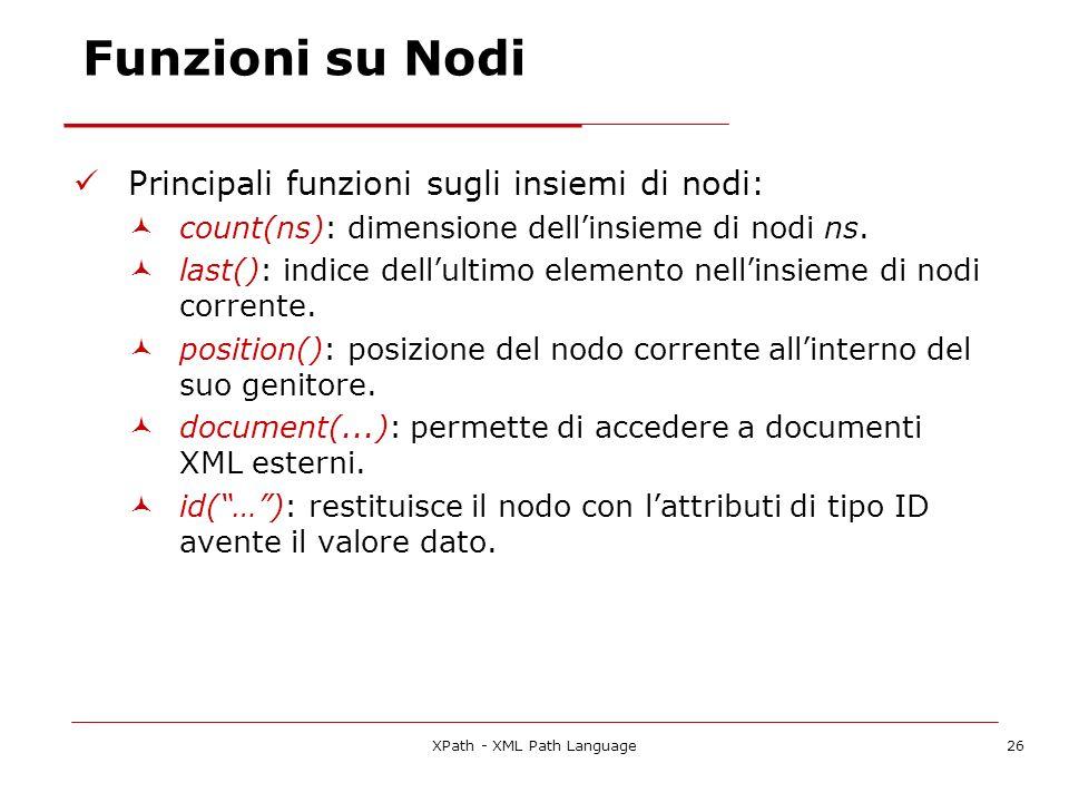 XPath - XML Path Language26 Funzioni su Nodi Principali funzioni sugli insiemi di nodi: count(ns): dimensione dellinsieme di nodi ns.
