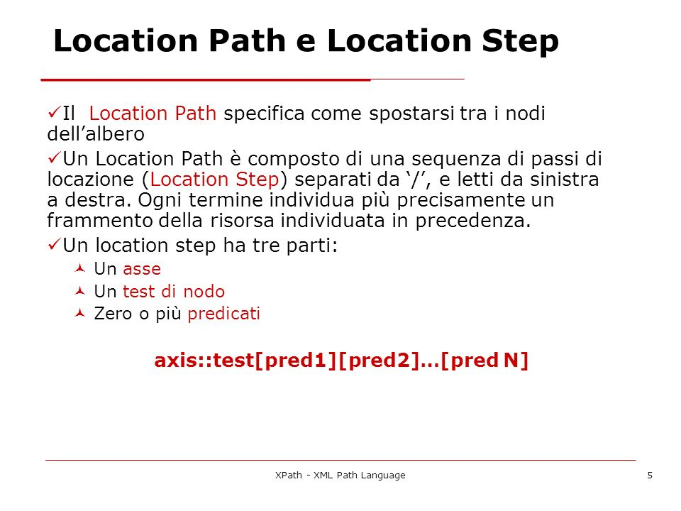 XPath - XML Path Language5 Location Path e Location Step Il Location Path specifica come spostarsi tra i nodi dellalbero Un Location Path è composto di una sequenza di passi di locazione (Location Step) separati da /, e letti da sinistra a destra.