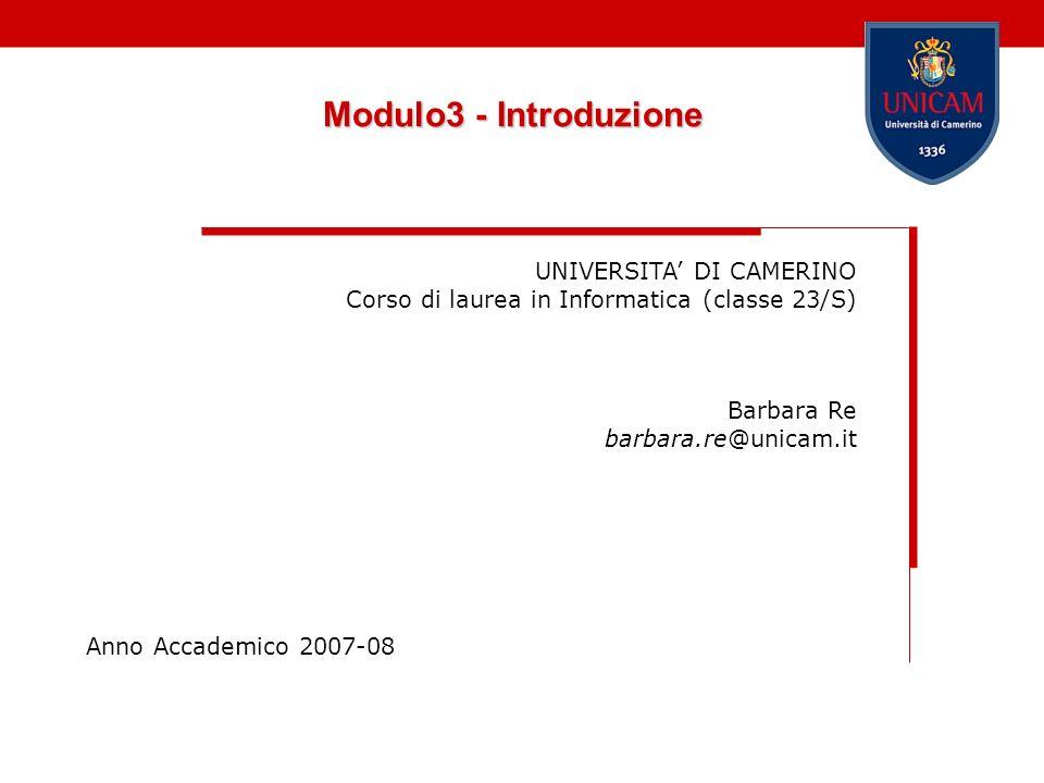Modulo3 - Introduzione UNIVERSITA DI CAMERINO Corso di laurea in Informatica (classe 23/S) Barbara Re barbara.re@unicam.it Anno Accademico 2007-08
