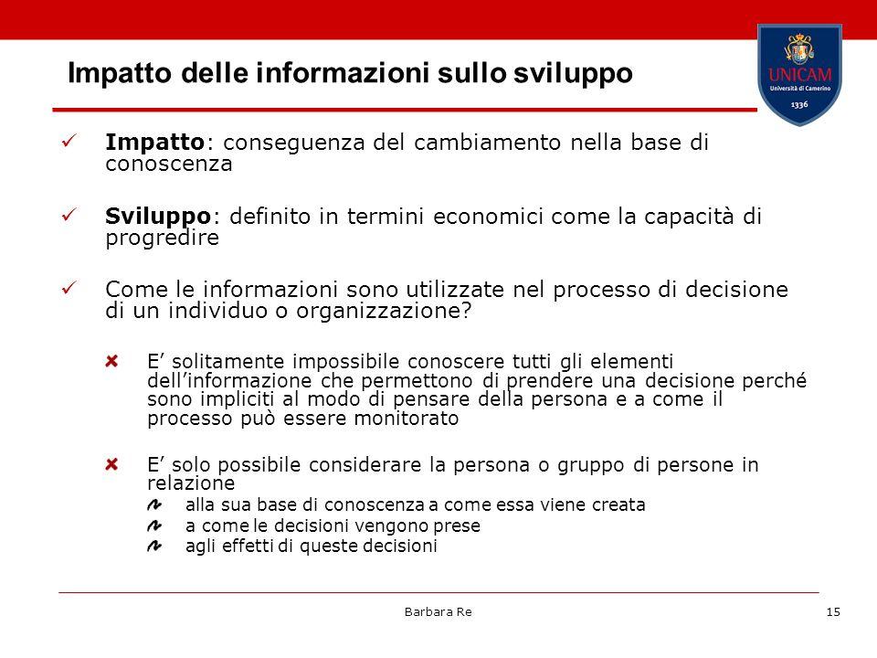 Barbara Re15 Impatto delle informazioni sullo sviluppo Impatto: conseguenza del cambiamento nella base di conoscenza Sviluppo: definito in termini eco