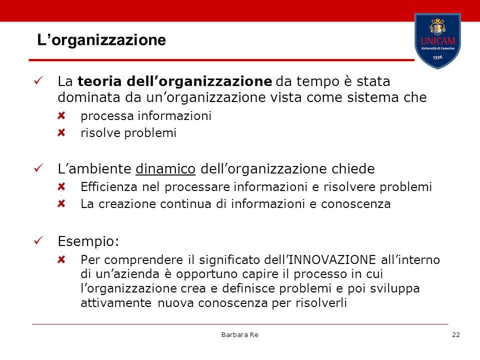 Barbara Re22 Lorganizzazione La teoria dellorganizzazione da tempo è stata dominata da unorganizzazione vista come sistema che processa informazioni r
