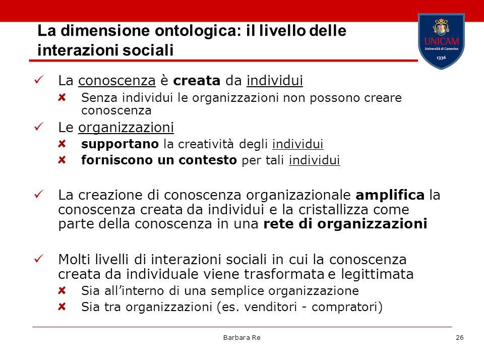 Barbara Re26 La dimensione ontologica: il livello delle interazioni sociali La conoscenza è creata da individui Senza individui le organizzazioni non