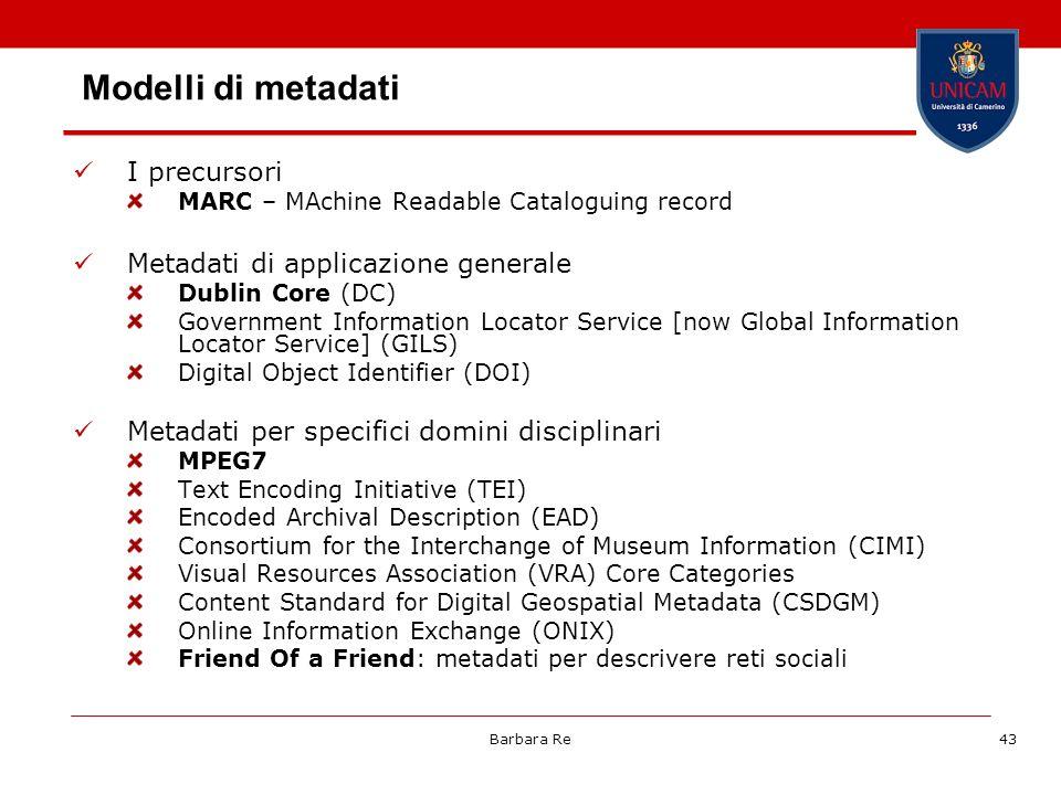 Barbara Re43 Modelli di metadati I precursori MARC – MAchine Readable Cataloguing record Metadati di applicazione generale Dublin Core (DC) Government