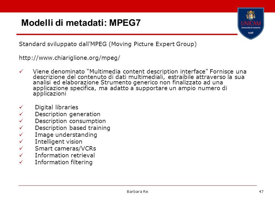 Barbara Re47 Modelli di metadati: MPEG7 Standard sviluppato dallMPEG (Moving Picture Expert Group) http://www.chiariglione.org/mpeg/ Viene denominato