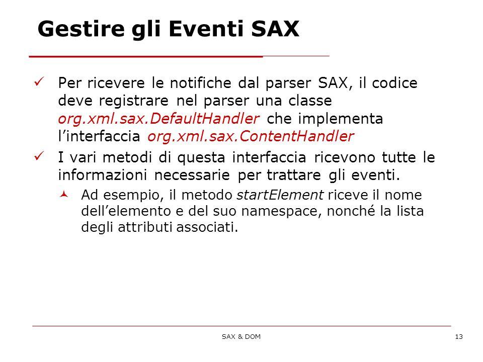 SAX & DOM13 Gestire gli Eventi SAX Per ricevere le notifiche dal parser SAX, il codice deve registrare nel parser una classe org.xml.sax.DefaultHandler che implementa linterfaccia org.xml.sax.ContentHandler I vari metodi di questa interfaccia ricevono tutte le informazioni necessarie per trattare gli eventi.