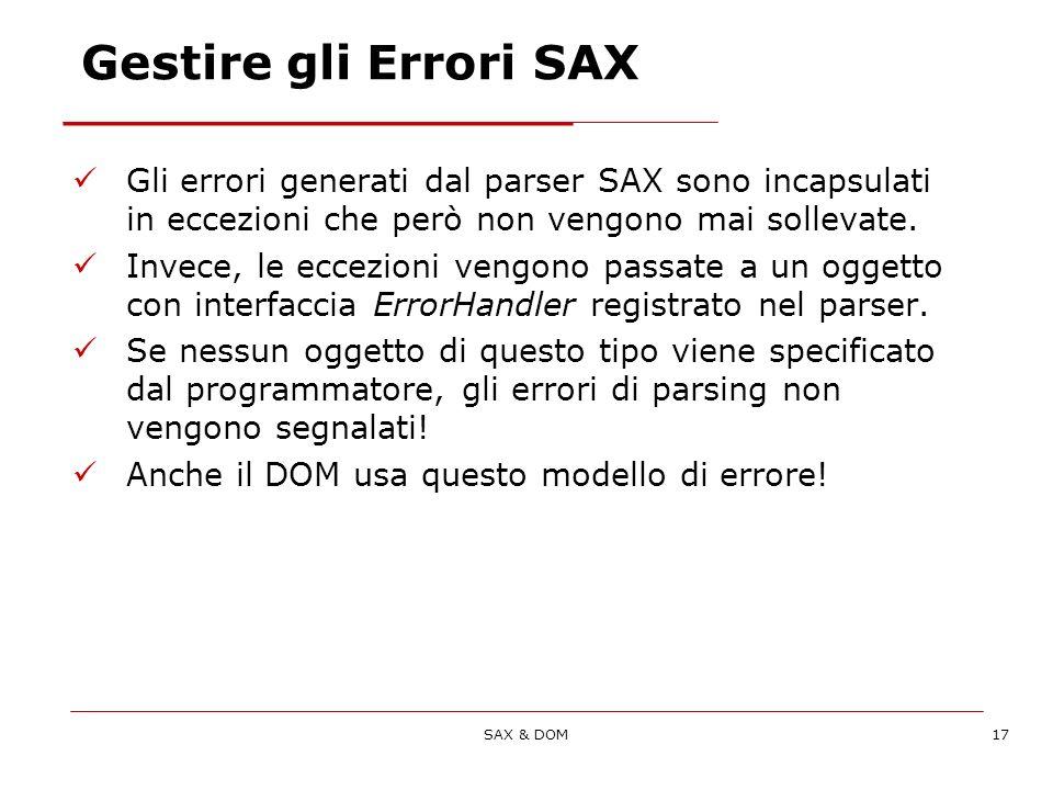 SAX & DOM17 Gestire gli Errori SAX Gli errori generati dal parser SAX sono incapsulati in eccezioni che però non vengono mai sollevate.