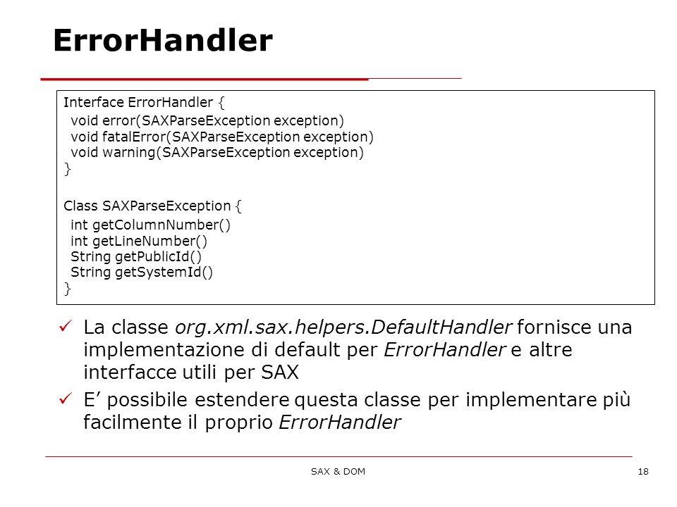 SAX & DOM18 ErrorHandler Interface ErrorHandler { void error(SAXParseException exception) void fatalError(SAXParseException exception) void warning(SAXParseException exception) } Class SAXParseException { int getColumnNumber() int getLineNumber() String getPublicId() String getSystemId() } üLa classe org.xml.sax.helpers.DefaultHandler fornisce una implementazione di default per ErrorHandler e altre interfacce utili per SAX üE possibile estendere questa classe per implementare più facilmente il proprio ErrorHandler