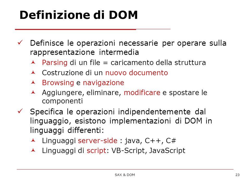 SAX & DOM23 Definisce le operazioni necessarie per operare sulla rappresentazione intermedia Parsing di un file = caricamento della struttura Costruzione di un nuovo documento Browsing e navigazione Aggiungere, eliminare, modificare e spostare le componenti Specifica le operazioni indipendentemente dal linguaggio, esistono implementazioni di DOM in linguaggi differenti: Linguaggi server-side : java, C++, C# Linguaggi di script: VB-Script, JavaScript Definizione di DOM