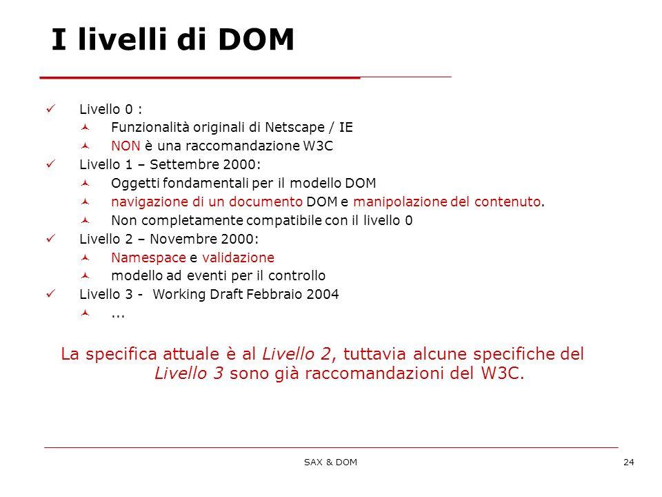 SAX & DOM24 Livello 0 : Funzionalità originali di Netscape / IE NON è una raccomandazione W3C Livello 1 – Settembre 2000: Oggetti fondamentali per il modello DOM navigazione di un documento DOM e manipolazione del contenuto.