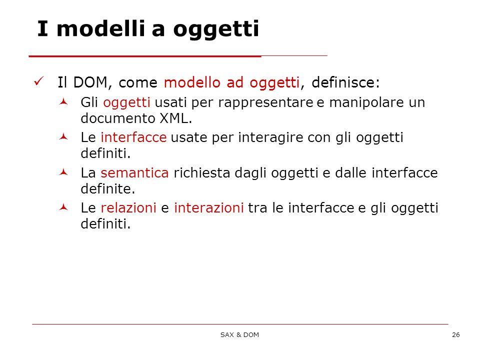 SAX & DOM26 I modelli a oggetti Il DOM, come modello ad oggetti, definisce: Gli oggetti usati per rappresentare e manipolare un documento XML.