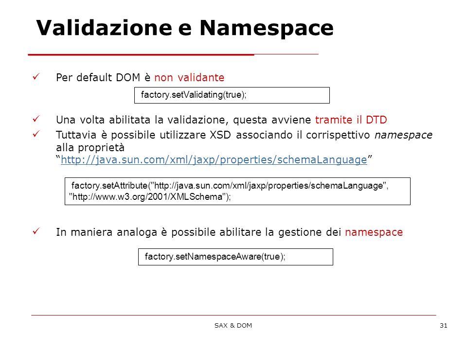 SAX & DOM31 Per default DOM è non validante Una volta abilitata la validazione, questa avviene tramite il DTD Tuttavia è possibile utilizzare XSD associando il corrispettivo namespace alla proprietàhttp://java.sun.com/xml/jaxp/properties/schemaLanguagehttp://java.sun.com/xml/jaxp/properties/schemaLanguage In maniera analoga è possibile abilitare la gestione dei namespace factory.setValidating(true); factory.setAttribute( http://java.sun.com/xml/jaxp/properties/schemaLanguage , http://www.w3.org/2001/XMLSchema ); factory.setNamespaceAware(true); Validazione e Namespace