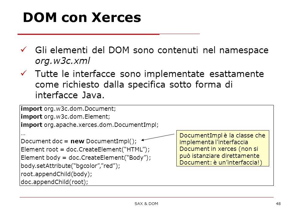 SAX & DOM48 DOM con Xerces Gli elementi del DOM sono contenuti nel namespace org.w3c.xml Tutte le interfacce sono implementate esattamente come richiesto dalla specifica sotto forma di interfacce Java.