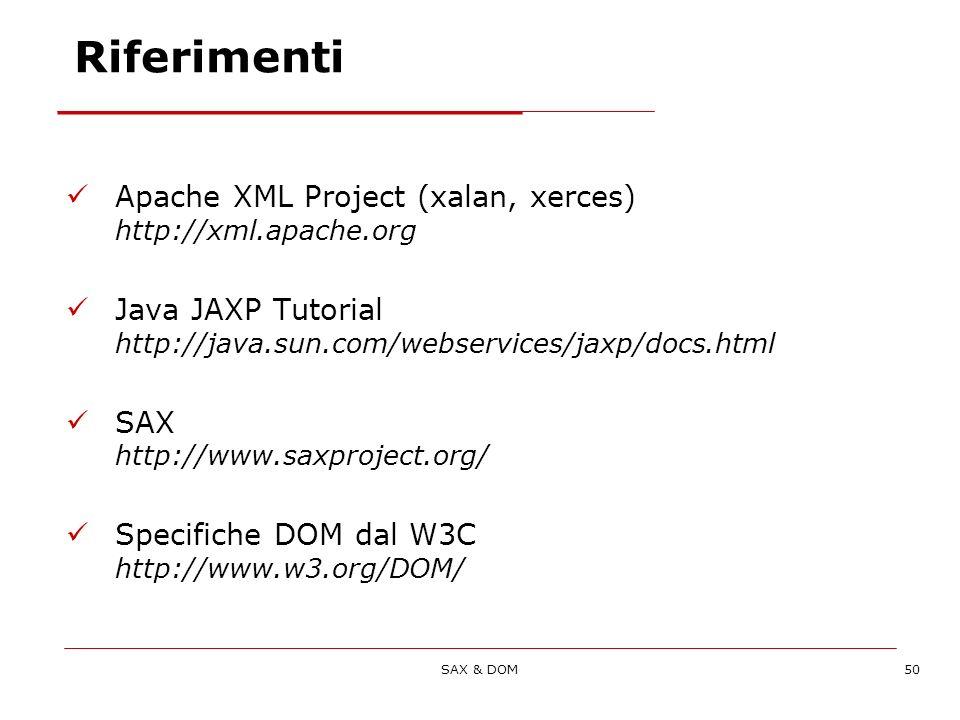 SAX & DOM50 Riferimenti Apache XML Project (xalan, xerces) http://xml.apache.org Java JAXP Tutorial http://java.sun.com/webservices/jaxp/docs.html SAX http://www.saxproject.org/ Specifiche DOM dal W3C http://www.w3.org/DOM/