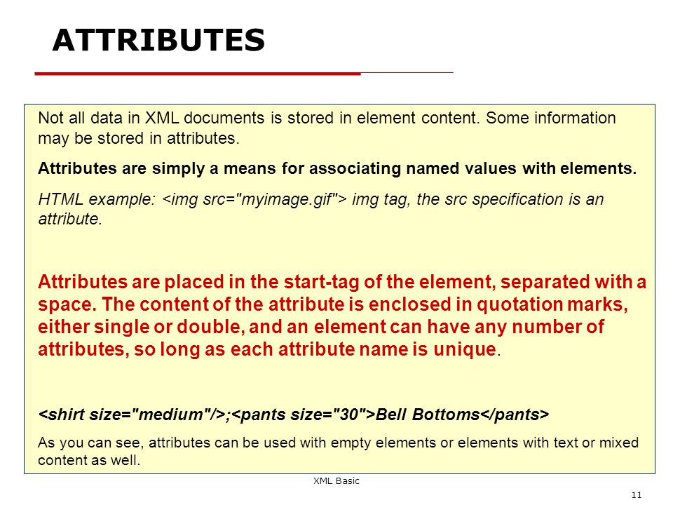 XML Basic 11 ATTRIBUTES Not all data in XML documents is stored in element content. Some information may be stored in attributes. Attributes are simpl