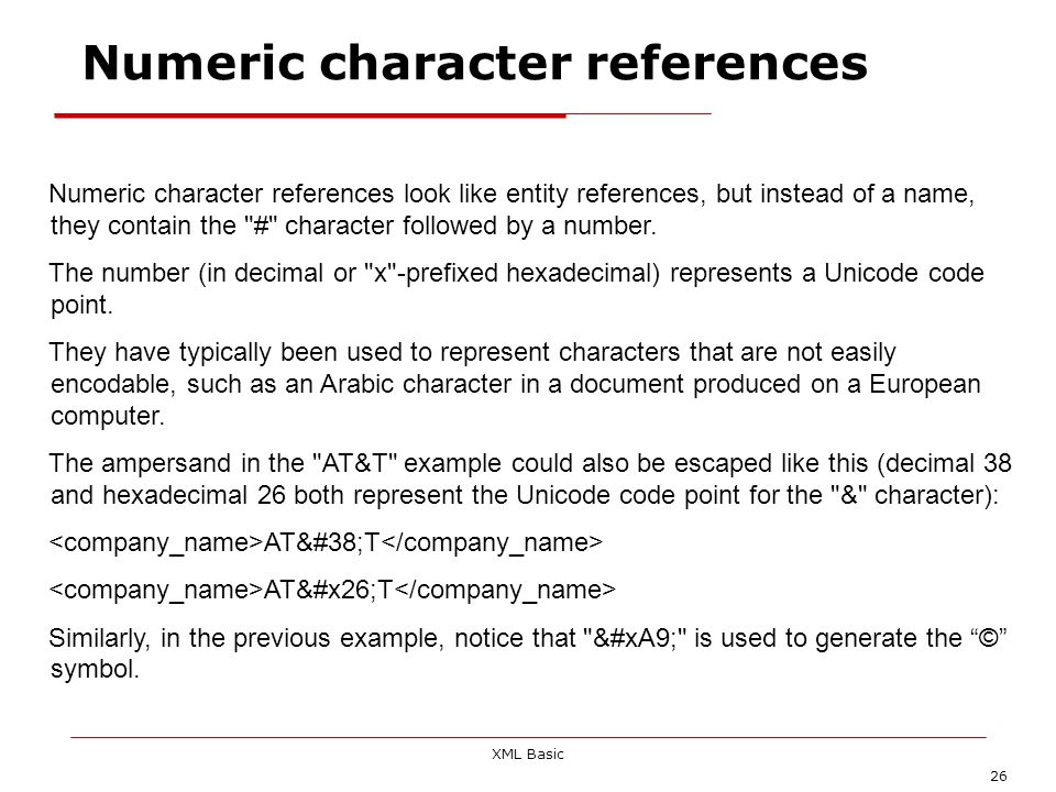 XML Basic 26 Numeric character references Numeric character references look like entity references, but instead of a name, they contain the