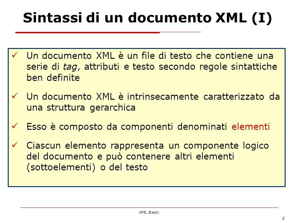 XML Basic 3 Sintassi di un documento XML (I) Un documento XML è un file di testo che contiene una serie di tag, attributi e testo secondo regole sinta